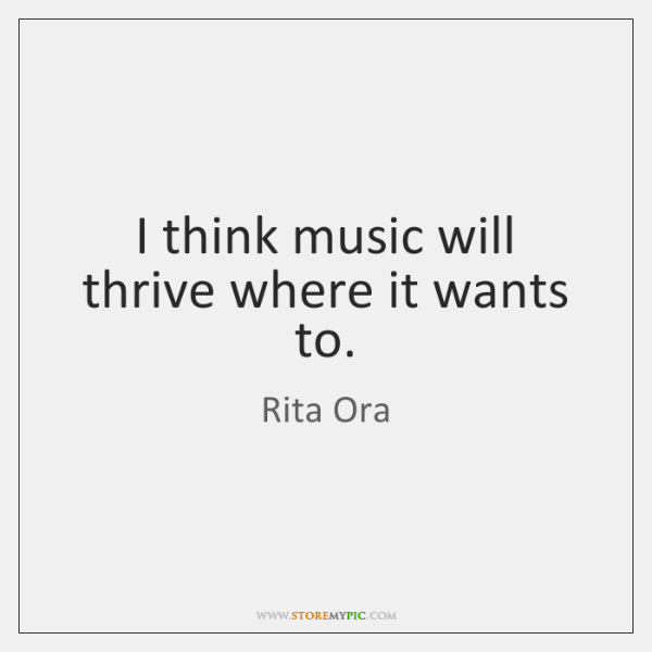I think music will thrive where it wants to.
