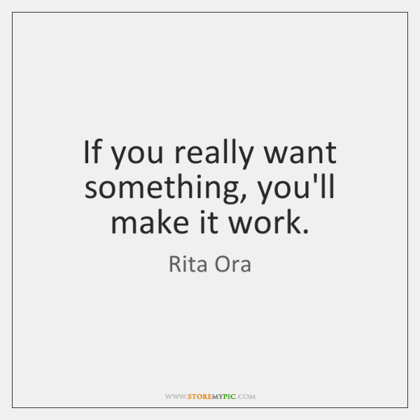 If you really want something, you'll make it work.