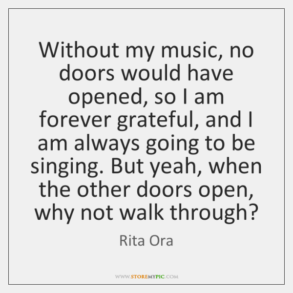 Without my music, no doors would have opened, so I am forever ...