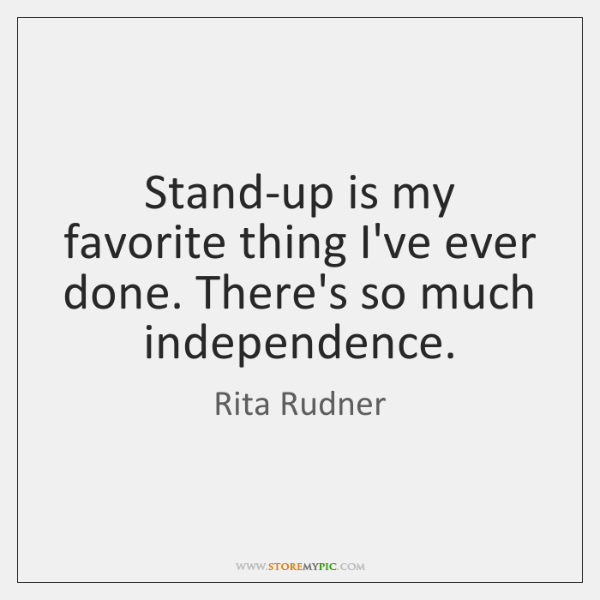 Stand-up is my favorite thing I've ever done. There's so much independence.