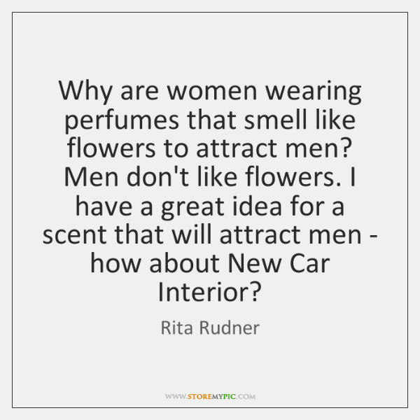 Why are women wearing perfumes that smell like flowers to attract men? ...