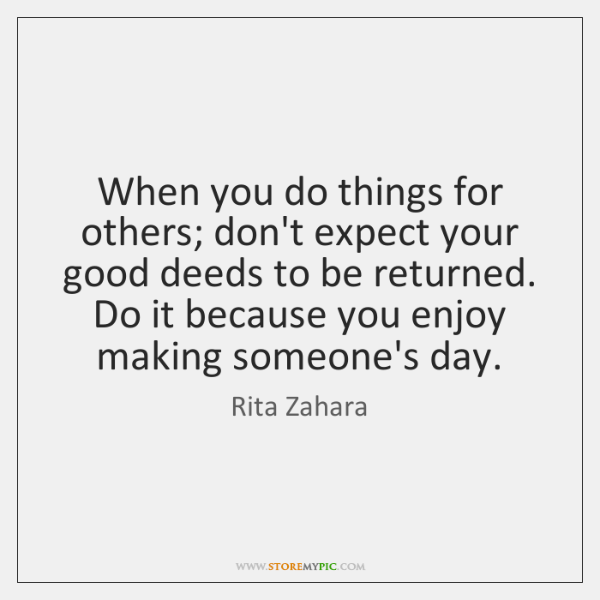 When you do things for others; don't expect your good deeds to ...