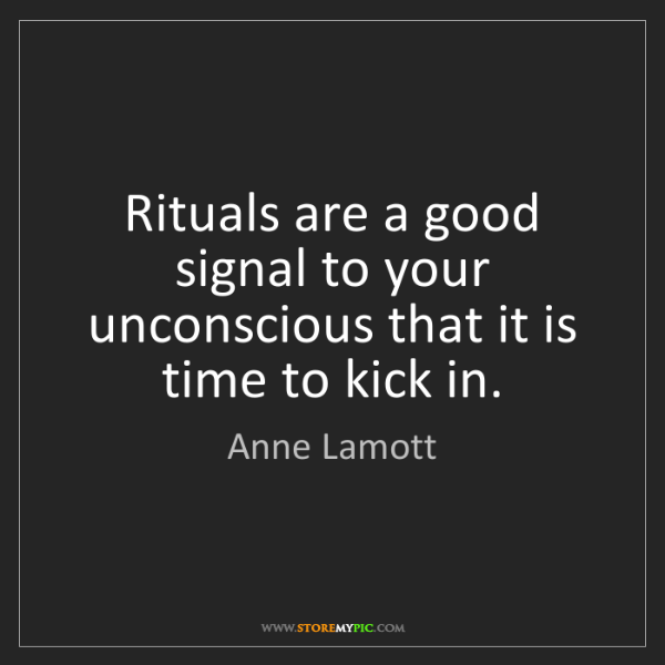 Anne Lamott: Rituals are a good signal to your unconscious that it...
