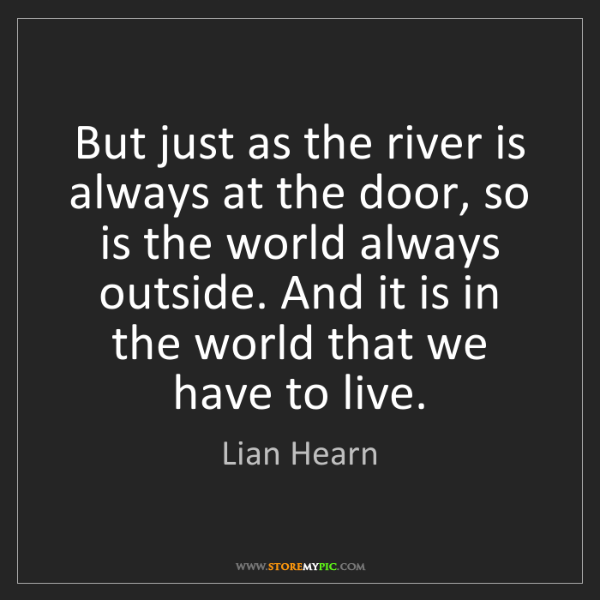 Lian Hearn: But just as the river is always at the door, so is the...