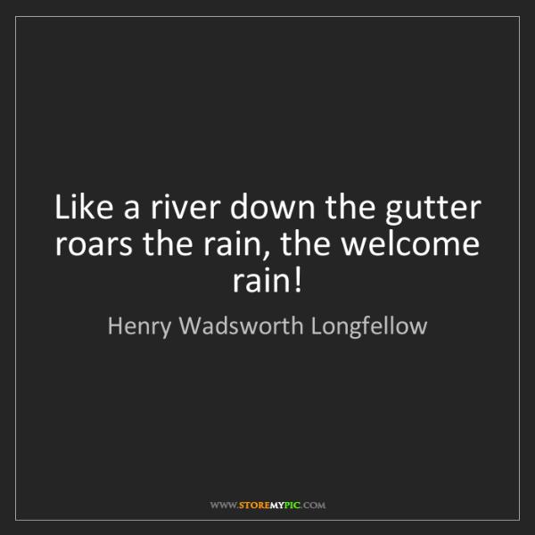 Henry Wadsworth Longfellow: Like a river down the gutter roars the rain, the welcome...