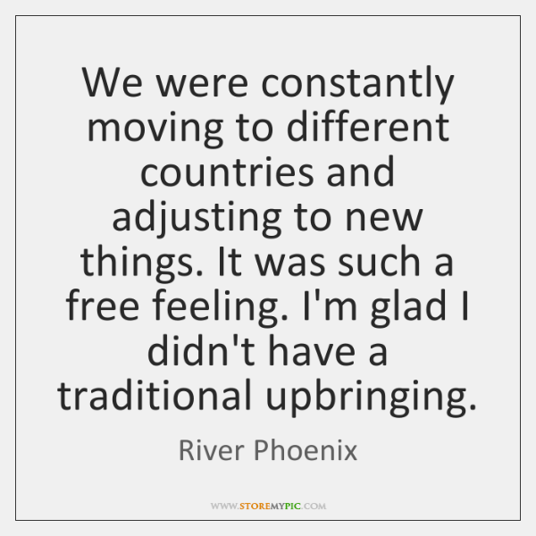 We were constantly moving to different countries and adjusting to new things. ...
