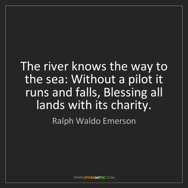 Ralph Waldo Emerson: The river knows the way to the sea: Without a pilot it...