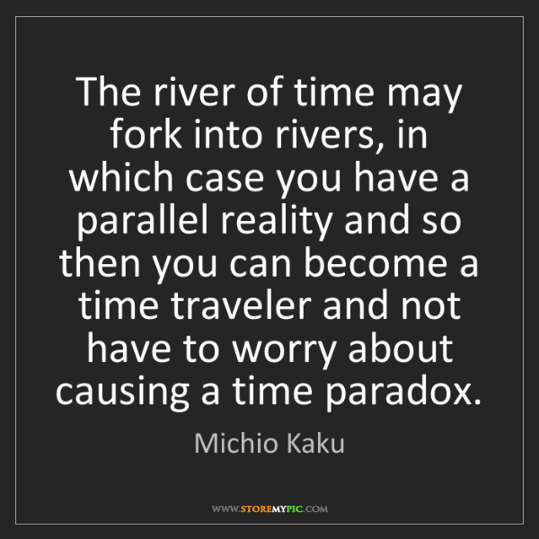 Michio Kaku: The river of time may fork into rivers, in which case...