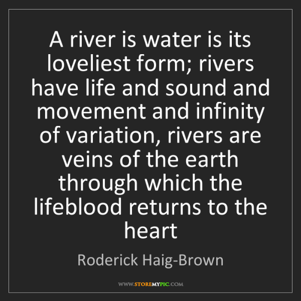 Roderick Haig-Brown: A river is water is its loveliest form; rivers have life...