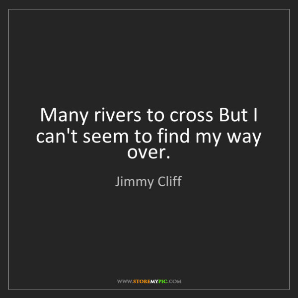 Jimmy Cliff: Many rivers to cross But I can't seem to find my way...