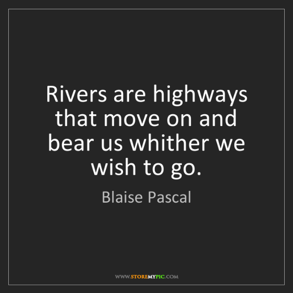 Blaise Pascal: Rivers are highways that move on and bear us whither...