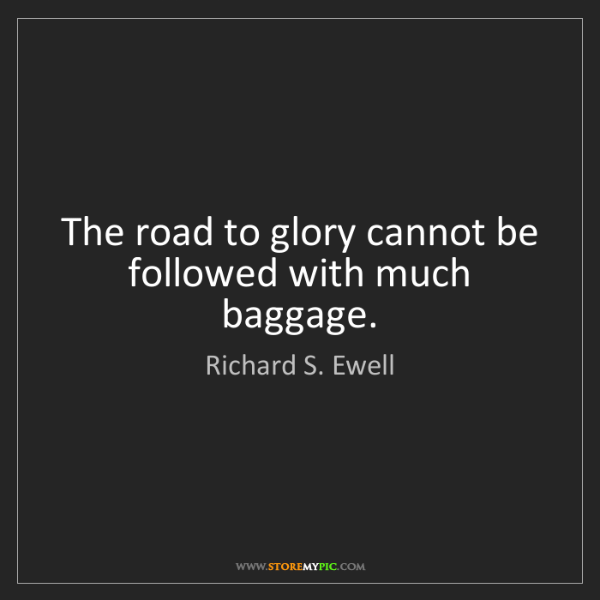 Richard S. Ewell: The road to glory cannot be followed with much baggage.