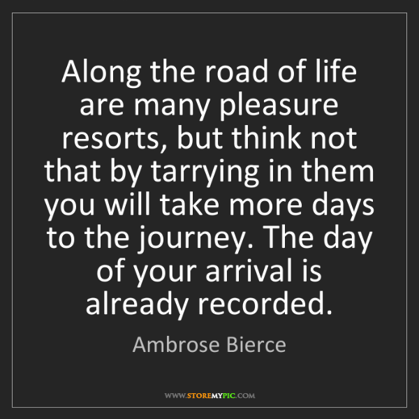 Ambrose Bierce: Along the road of life are many pleasure resorts, but...