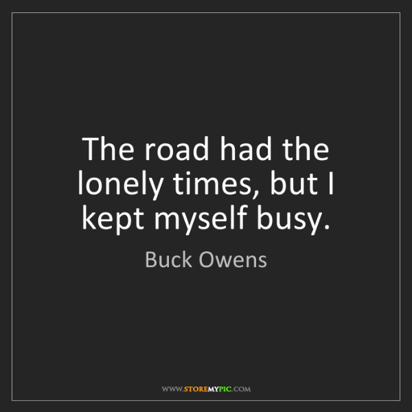 Buck Owens: The road had the lonely times, but I kept myself busy.