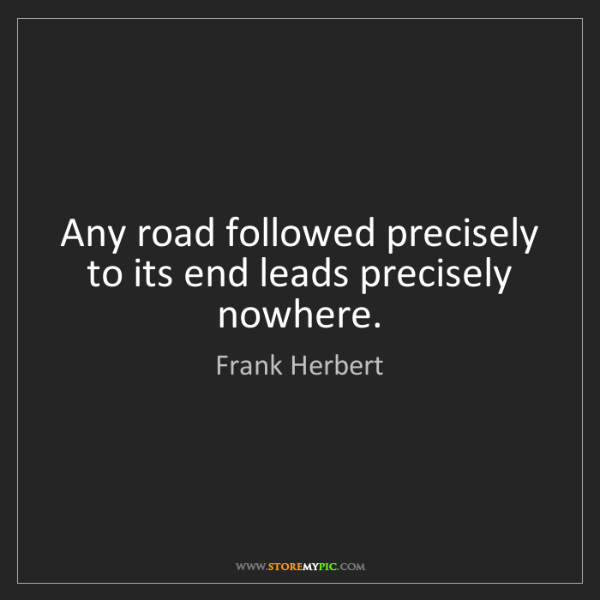 Frank Herbert: Any road followed precisely to its end leads precisely...
