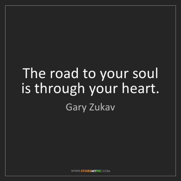 Gary Zukav: The road to your soul is through your heart.