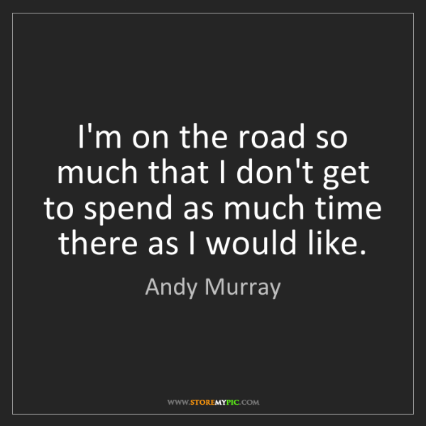 Andy Murray: I'm on the road so much that I don't get to spend as...