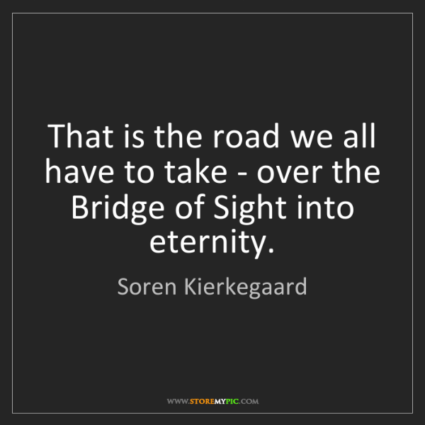 Soren Kierkegaard: That is the road we all have to take - over the Bridge...