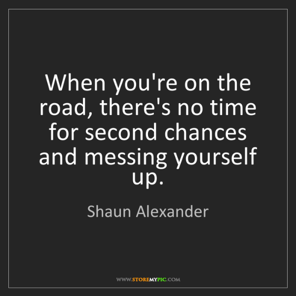 Shaun Alexander: When you're on the road, there's no time for second chances...
