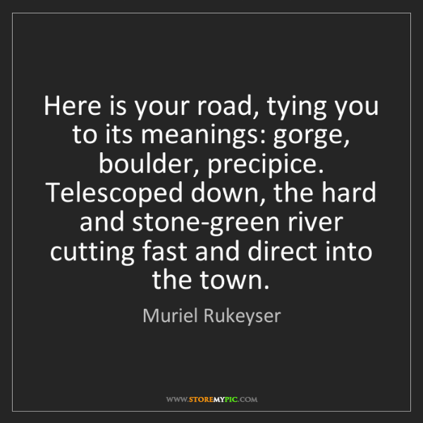 Muriel Rukeyser: Here is your road, tying you to its meanings: gorge,...