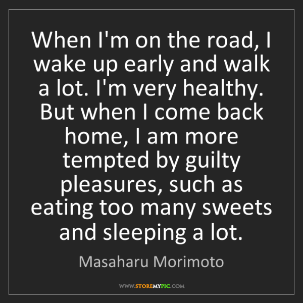 Masaharu Morimoto: When I'm on the road, I wake up early and walk a lot....