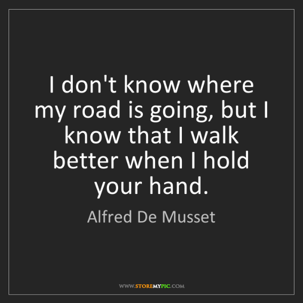 Alfred De Musset: I don't know where my road is going, but I know that...