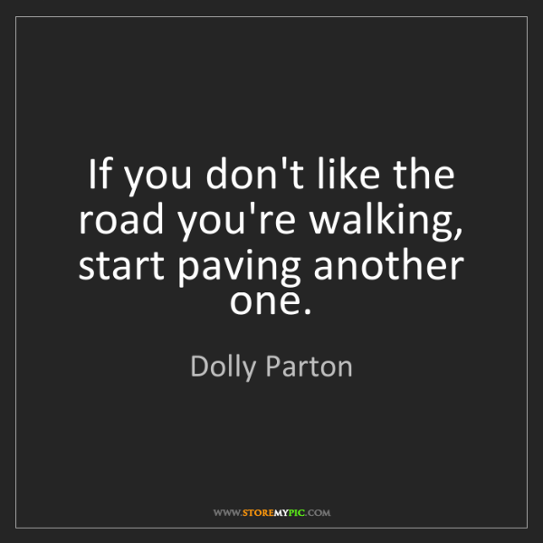 Dolly Parton: If you don't like the road you're walking, start paving...