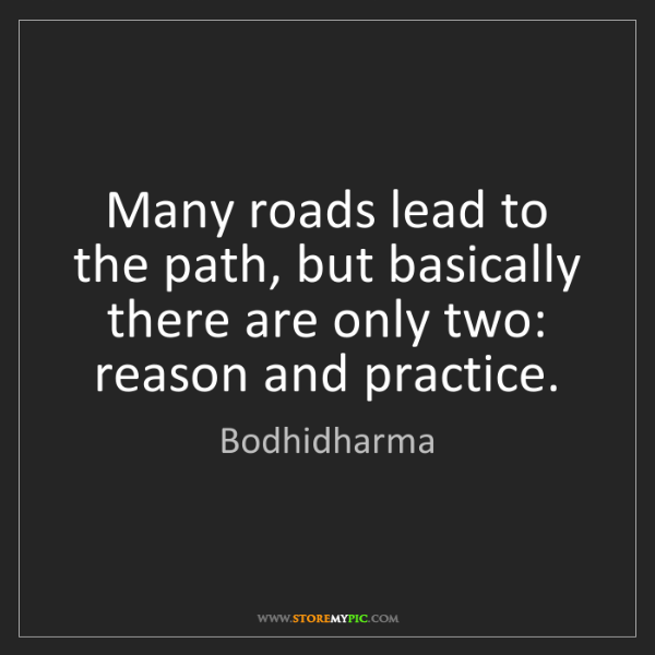 Bodhidharma: Many roads lead to the path, but basically there are...
