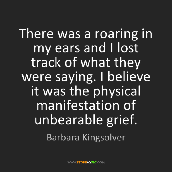 Barbara Kingsolver: There was a roaring in my ears and I lost track of what...