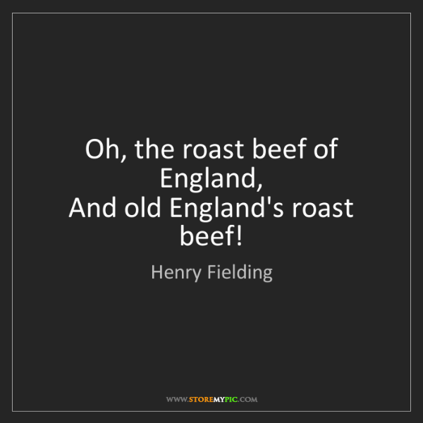 Henry Fielding: Oh, the roast beef of England,   And old England's roast...