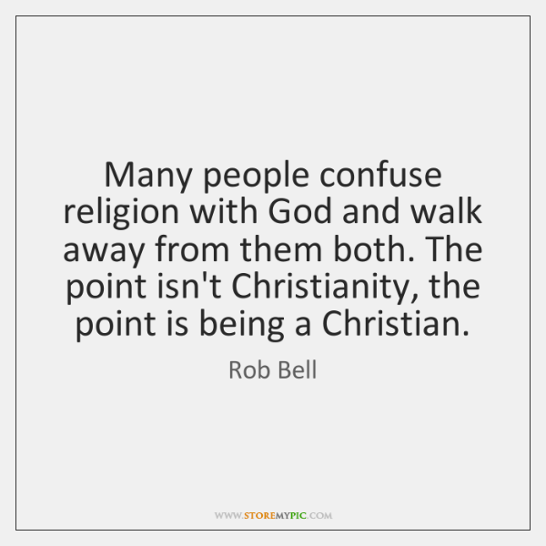 Many people confuse religion with God and walk away from them both. ...