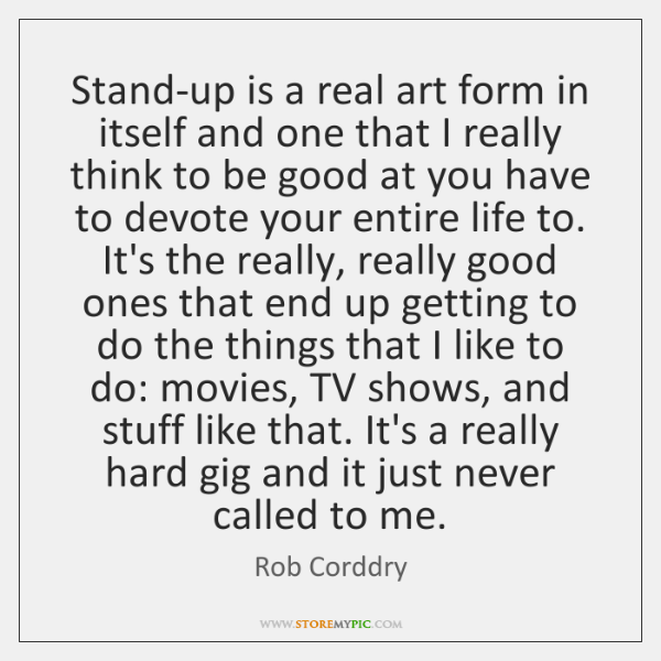 Stand-up is a real art form in itself and one that I ...