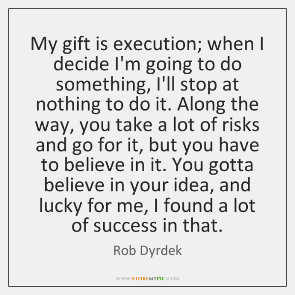 My gift is execution; when I decide I'm going to do something, ...