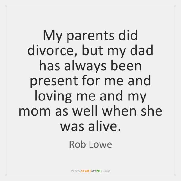 My parents did divorce, but my dad has always been present for ...