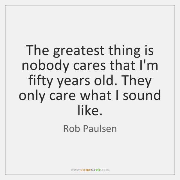The greatest thing is nobody cares that I'm fifty years old. They ...