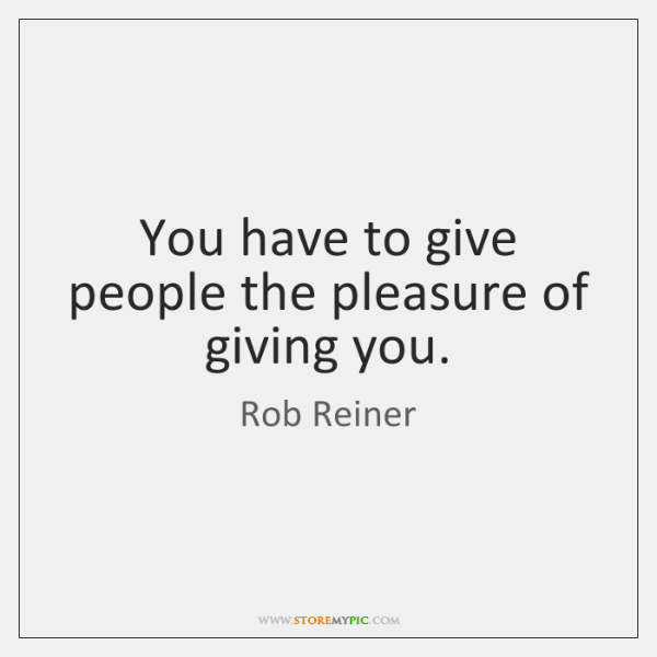 You have to give people the pleasure of giving you.