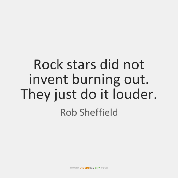 Rock stars did not invent burning out. They just do it louder.