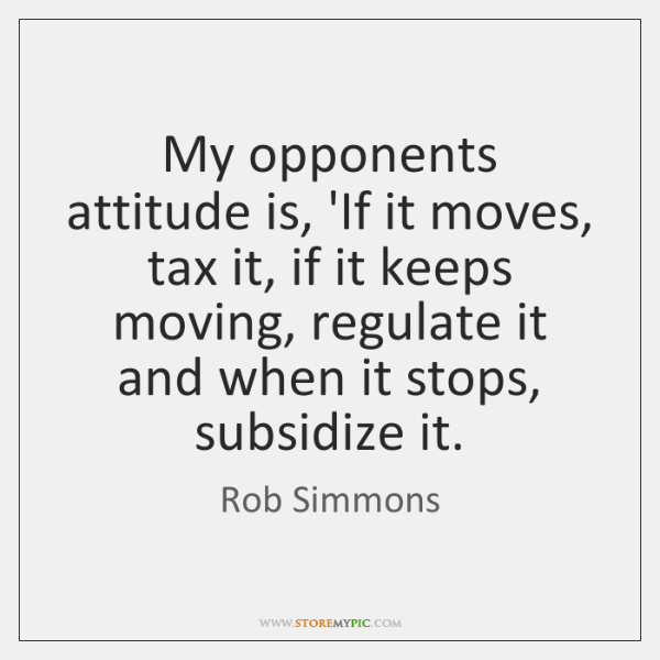 My opponents attitude is, 'If it moves, tax it, if it keeps ...