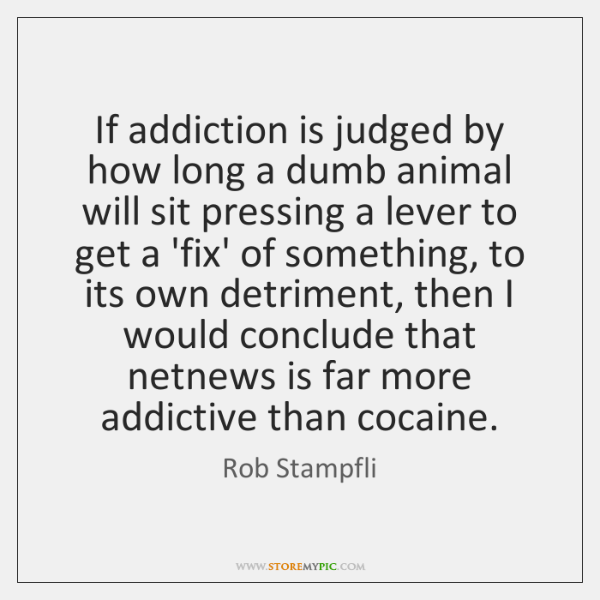 If addiction is judged by how long a dumb animal will sit ...