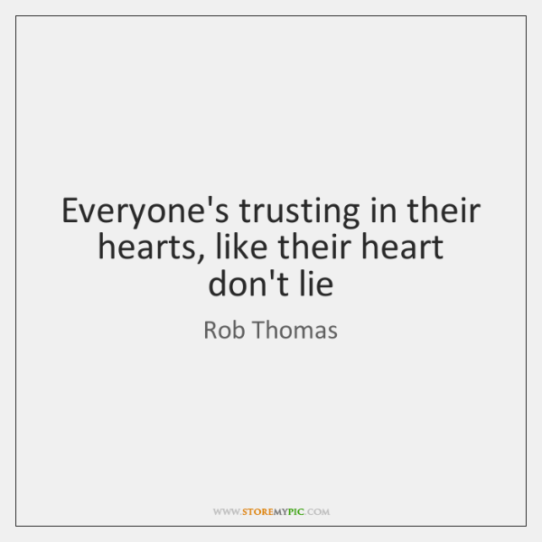 Everyone's trusting in their hearts, like their heart don't lie