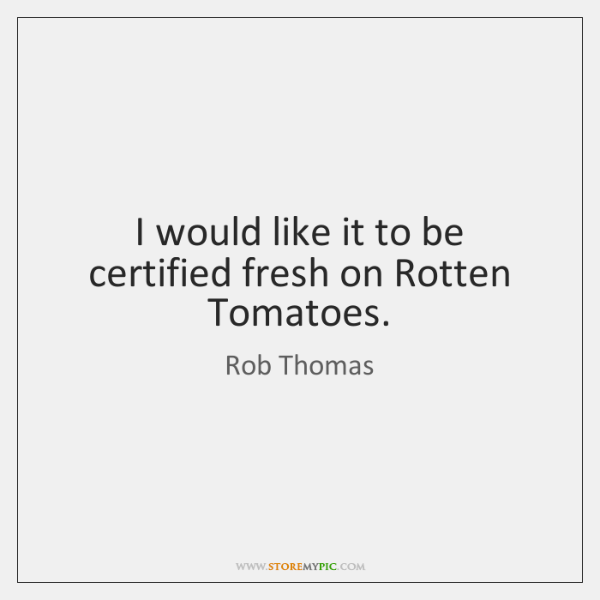 I would like it to be certified fresh on Rotten Tomatoes.