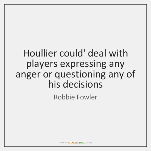 Houllier could' deal with players expressing any anger or questioning any of ...
