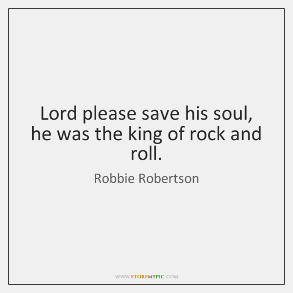Lord please save his soul, he was the king of rock and ...