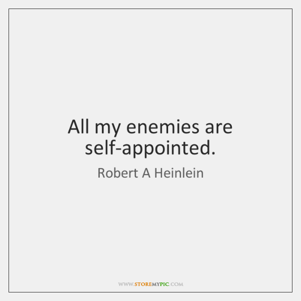 All my enemies are self-appointed.
