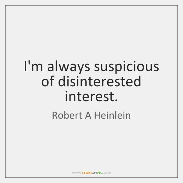 I'm always suspicious of disinterested interest.