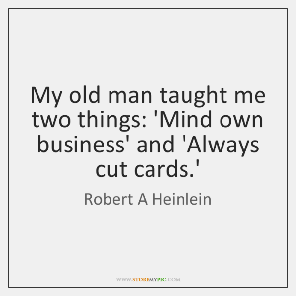 My old man taught me two things: 'Mind own business' and 'Always ...