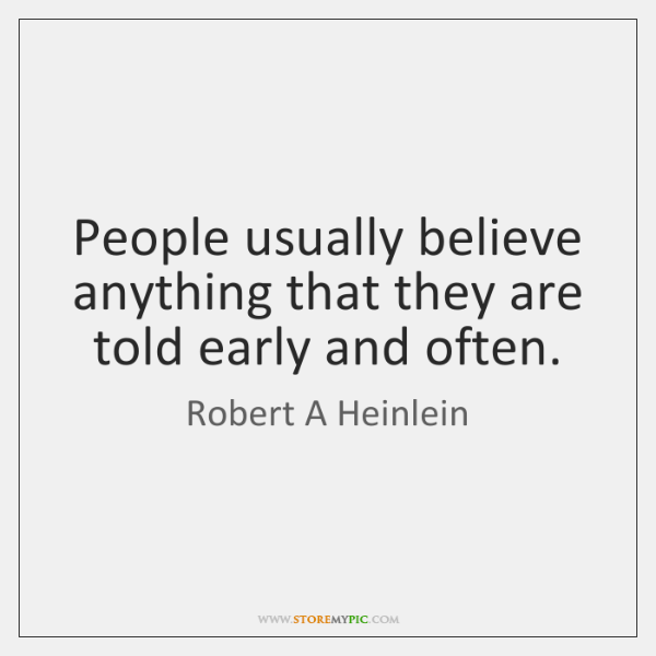 People usually believe anything that they are told early and often.
