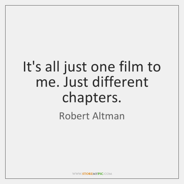 It's all just one film to me. Just different chapters.