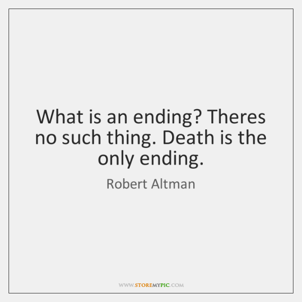 What is an ending? Theres no such thing. Death is the only ...