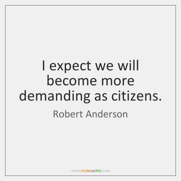 I expect we will become more demanding as citizens.
